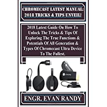 Chromecast Latest Manual:  2018 Tricks & Tips Unveil!: 2018 Latest Guide On How To Unlock The Tricks  & Tips Of Exploring The True Functions &  Potentials Of All Generation & Types Of  Chromecast Ultra Device To The Fullest.