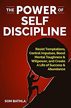 The Power of Self Discipline: Resist Temptations, Control Impulses, Boost Mental Toughness & Willpower, and Create A Life of Success & Abundance by [Bathla, Som]