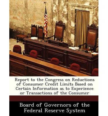 Report to the Congress on Reductions of Consumer Credit Limits Based on Certain Information as to Experience or Transactions of the Consumer (Paperback) - Common pdf