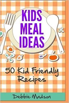 Kids Meal Ideas: 50 Kid Friendly Recipes (Menu Planning Series)