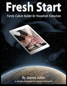 Fresh Start:Family Culture Builder for Household Executives: How to Maintain Open Parent-Child Communication in a Cyber-Powered World by Joanna Jullien (2015-06-12)