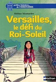 Petites histoires de l'Histoire : Versailles, le défi du Roi-Soleil par Hélène Montardre