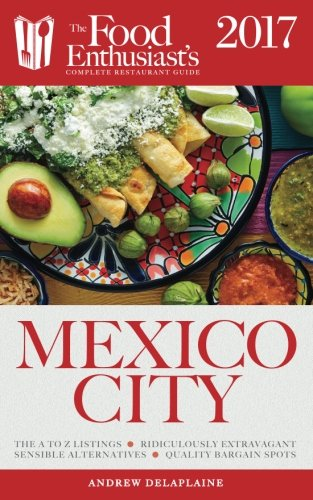 Mexico City - 2017 (The Food Enthusiast's Complete Restaurant Guide)
