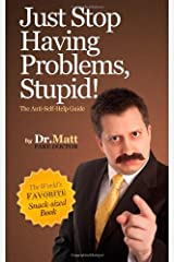 Just Stop Having Problems, Stupid!: The Anti-Self-Help Guide Paperback