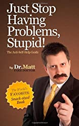 Just Stop Having Problems, Stupid!: The Anti-Self-Help Guide