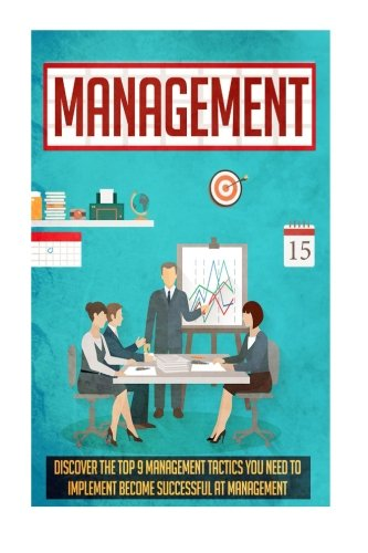 Management: Discover The Top 9 Management Tactics You Need To Implement To Become Successful At Management (Project mana