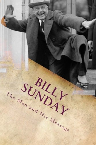 Billy Sunday: The Man And His Message (American Evangelist Series) (Volume 1)