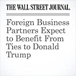 Foreign Business Partners Expect to Benefit From Ties to Donald Trump | Alexandra Berzon,Simon Clark,Emre Peker,Tom Wright