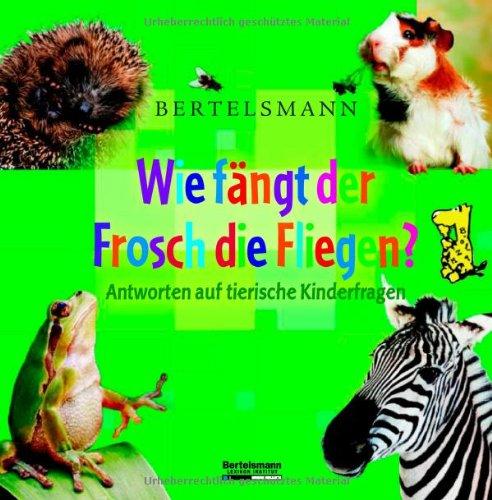 Bertelsmann Wie fängt der Frosch die Fliegen?: Antworten auf tierische Kinderfragen