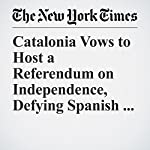 Catalonia Vows to Host a Referendum on Independence, Defying Spanish Courts | Raphael Minder