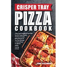 Crisper Tray Pizza Cookbook: Crispy Crust Complete Air Fryer Style Nonstick Copper Basket, Chef Recommended Baking Recipes for Your Oven Stovetop or at Home (Crisper Tray Recipes) (Volume 1)