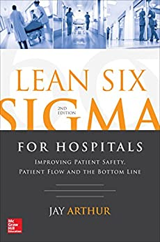 Lean Six Sigma for Hospitals: Improving Patient Safety, Patient Flow and the Bottom Line, Second Edition by [Arthur, Jay]