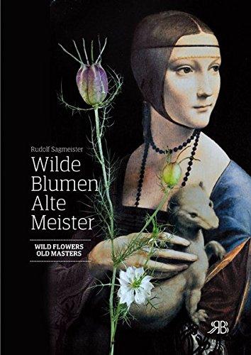 Wilde Blumen - Alte Meister. Kunst und Natur. Wild Flowers - Old Masters. Art and Nature: Rudolf Sagmeister