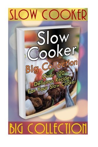 Williams Freezer - Slow Cooker Big Collection: Over 120 Delicious Recipes For Your Slow Cooker: (Slow Cooker Cookbook, Slow Cooker Recipes) (Slow Cooker Freezer Meals Recipes) by Micheal Snowman (2016-04-11)