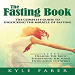 The Fasting Book: The Complete Guide to Unlocking the Miracle of Fasting: Healing the Body, Sharpening the Mind, Energizing the Spirit | Kyle Faber