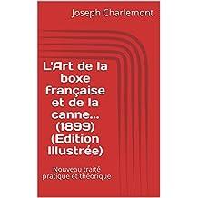 L'Art de la boxe française et de la canne... (1899) (Edition Illustrée): Nouveau traité pratique et théorique  (French Edition)