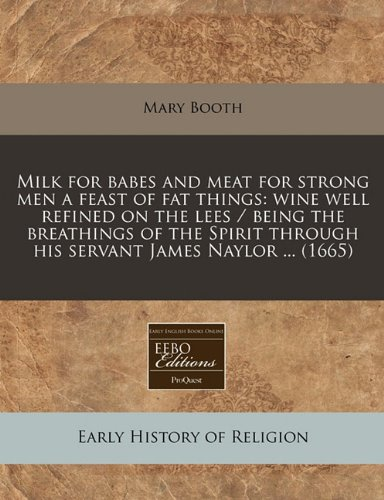 Milk for babes and meat for strong men a feast of fat things: wine well refined on the lees / being the breathings of the Spirit through his servant James Naylor ... (1665)