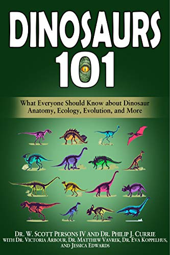 Dinosaurs 101: What Everyone Should Know about Dinosaur Anatomy, Ecology, Evolution, and More by W. Scott Persons IV & Others