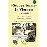 Seabee Teams In Vietnam 1963–1968: 13 Man Teams That Helped Rural Vietnamese and who Fought Alongside The Special Forces