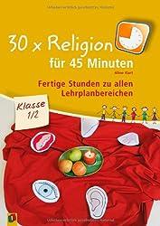 30 x Religion für 45 Minuten - Klasse 1/2: Fertige Stunden zu allen Lehrplanbereichen