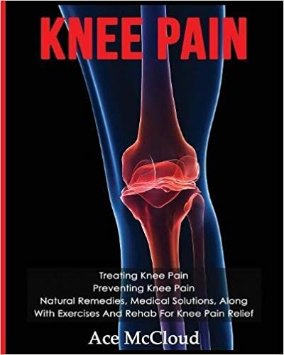 Book Knee Pain: Treating Knee Pain: Preventing Knee Pain: Natural Remedies, Medical Solutions, Along With Exercises And Rehab For Knee Pain Relief