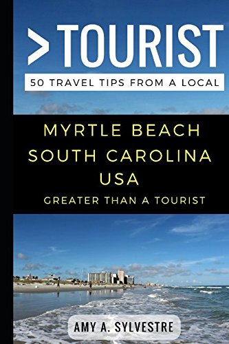 Greater Than a Tourist - Myrtle Beach South Carolina USA: 50 Travel Tips from a Local (Travel Guide Beach Myrtle)