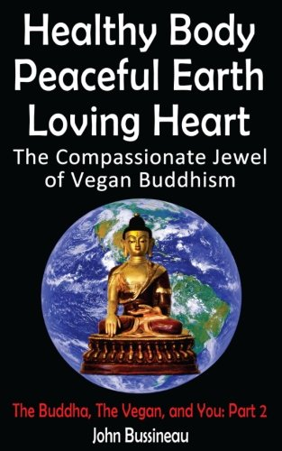 Read Online Healthy Body, Peaceful Earth, Loving Heart: The Compassionate Jewel of Vegan Buddhism (The Buddha, The Vegan, and You) (Volume 2) ebook