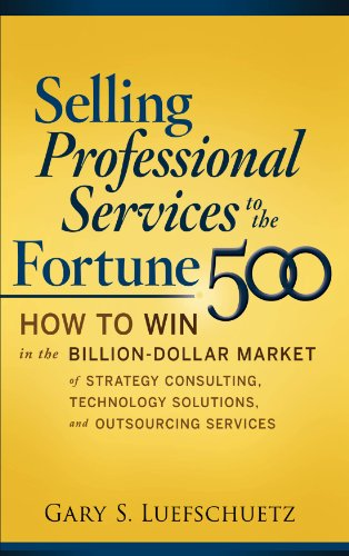 Selling Professional Services to the Fortune 500: How to Win in the Billion-Dollar Market of Strategy Consulting, Technology Solutions, and Outsourcing Services Pdf