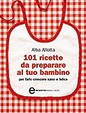 101 ricette da preparare al tuo bambino per farlo crescere sano e felice (eNewton Manuali e guide)