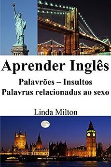 Aprender Inglês: Palavrões ‒ Insultos ‒ Palavras relacionadas ao sexo (Frases em Inglês) por [Milton, Linda]