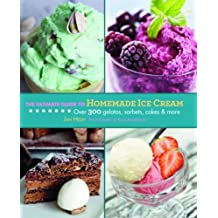 The Ultimate Guide to Homemade Ice Cream: Over 300 Gelatos, Sorbets, Cakes & More (The Ultimate Guides)