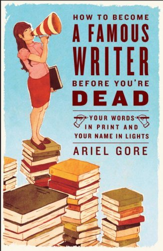 How to Become a Famous Writer Before You're Dead: Your Words in Print and Your Name in Lights