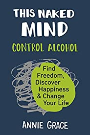This Naked Mind: Control Alcohol, Find Freedom, Discover Happiness & Change Your