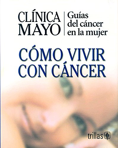 Clinica Mayo-Como Vivir Con Cancer / Mayo Clinic - How to Live with Cancer: Guias del cancer en la mujer / Guide to Women's Cancers (Spanish Edition) [Clinica Mayo] (Tapa Dura)