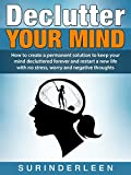 Declutter YOUR MIND: How to create a permanent solution to keep your mind decluttered forever and restart a new life with no stress, worry and negative thoughts
