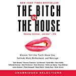 Bitch in the House: Women Tell the Truth About Sex, Solitude, Work, Motherhood, and Marriage | Cathi Hanauer,Veronica Chambers,Jen Marshall