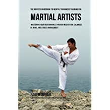 The Students Guidebook To Mental Toughness Training For Martial Artists: Mastering Your Performance Through Meditation, Calmness Of Mind, And Stress Management