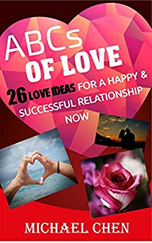 ABCs of Love:  26 Love Ideas for a Happy & Successful Relationship Now (Relationships, Love & Romance, Marriage & Long Term Relationships, Marriage) by [Chen, Michael]