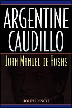 Argentine Caudillo: Juan Manuel de Rosas (Latin American Silhouettes) by John Lynch (2001-05-01)