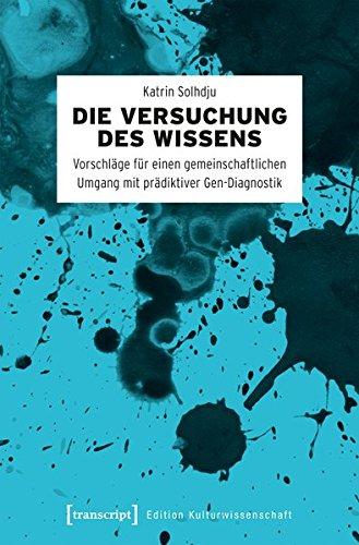 Die Versuchung des Wissens: Vorschläge für einen gemeinschaftlichen Umgang mit prädiktiver Gen-Diagnostik (Edition Kulturwissenschaft)