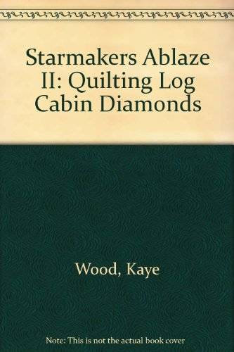 Starmakers Ablaze II: Quilting Log Cabin Diamonds (Kaye Wood)
