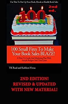100 Small Fires To Make Your Book Sales BLAZE! A How to Guide and Marketing Plan for Selling Your Book, Kindle Book or EBook, Including Sample Budgets and Time-Lines by [Read, TK, Vrona, Kathleen]