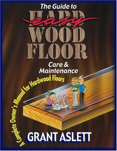 The Guide To Easy Wood Floor Care And Maintenance A Complete Owners Manual For Hardwood Floors