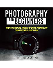 Photography for Beginners: Master the Art and Business of Digital Photography from Light to Composition