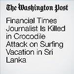 Financial Times Journalist Is Killed in Crocodile Attack on Surfing Vacation in Sri Lanka | Samantha Schmidt