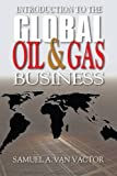 img - for Introduction to the Global Oil & Gas Business by Samuel A. Van Vactor (2010-02-08) book / textbook / text book