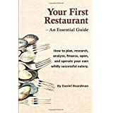 Your First Restaurant - An Essential Guide: How to plan, research, analyze, finance, open, and operate your own wildly-succes