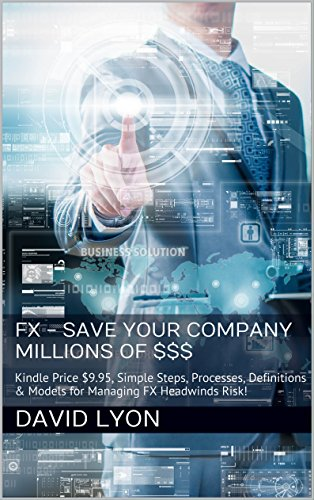 FX - Save Your Company Millions Of $$$: Price eBook $9.95, Simple Steps, Processes, Definitions & Models for Managing FX Headwinds Risk!