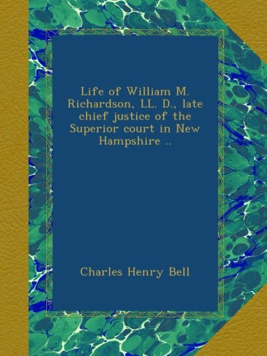 Life of William M. Richardson, LL. D., late chief justice of the Superior court in New Hampshire ..