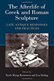 The Afterlife of Greek and Roman Sculpture: Late Antique Responses and Practices